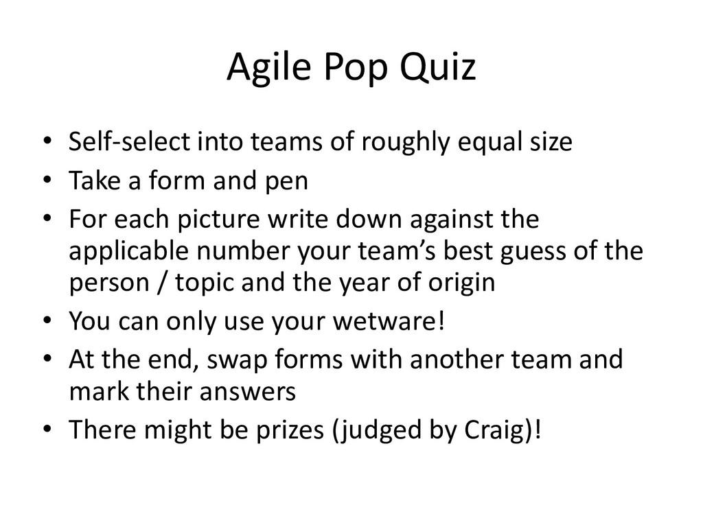 Agile Pop Quiz • Self-select into teams of roug...