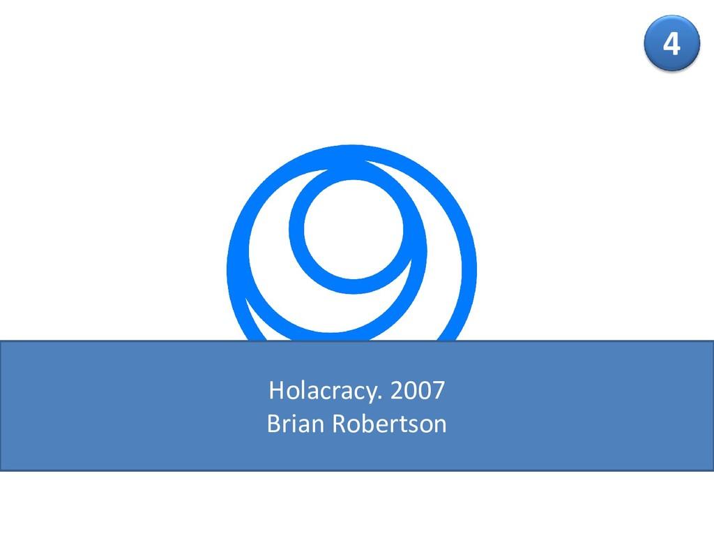 4 Holacracy. 2007 Brian Robertson