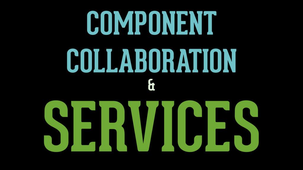 SERVICES & COMPONENT COLLABORATION