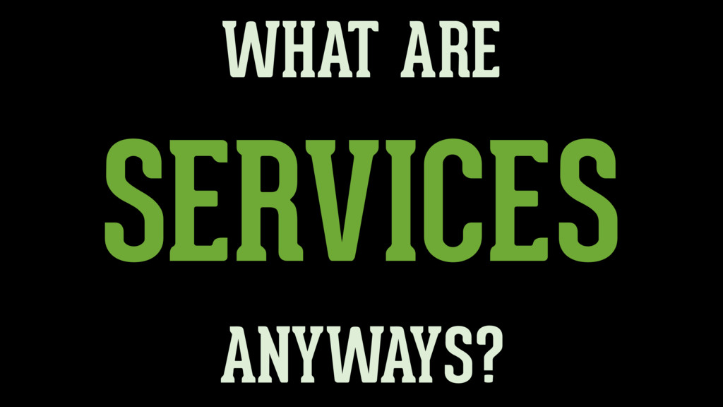 SERVICES WHAT ARE ANYWAYS?