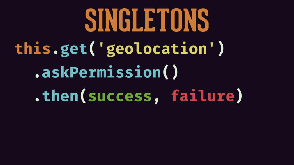 SINGLETONS this.get('geolocation') .askPermissi...