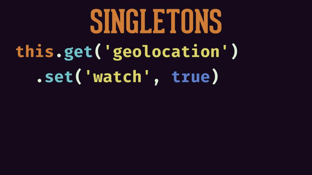 SINGLETONS this.get('geolocation') .set('watch'...