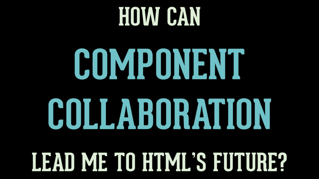 COMPONENT COLLABORATION HOW CAN LEAD ME TO HTML...