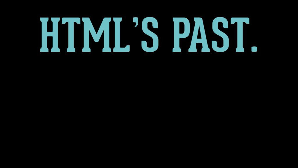 HTML'S FUTURE? HTML'S PAST.