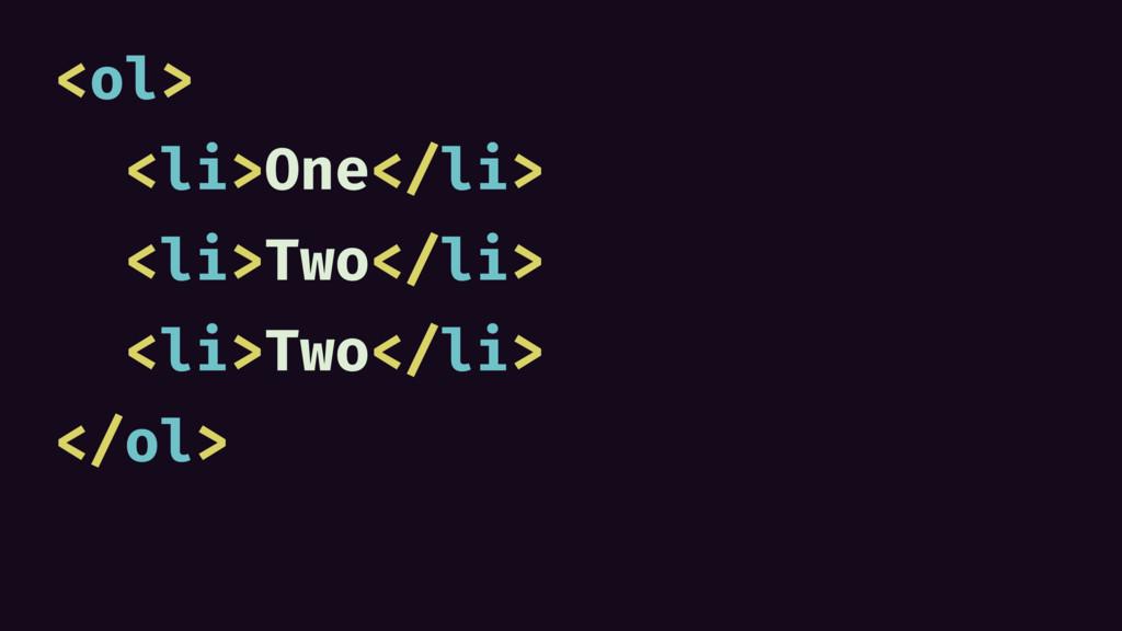 <ol> <li>One</li> <li>Two</li> <li>Two</li> </o...