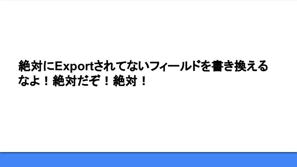 絶対にExportされてないフィールドを書き換える なよ!絶対だぞ!絶対!