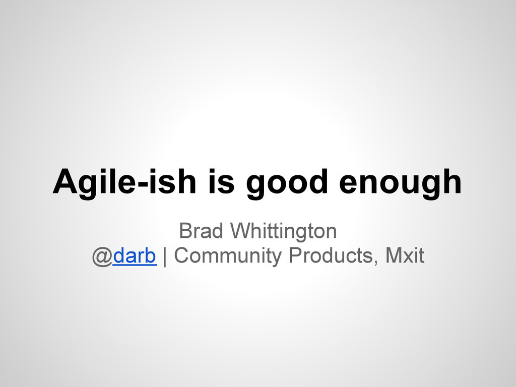 Agile-ish is good enough Brad Whittington @darb...