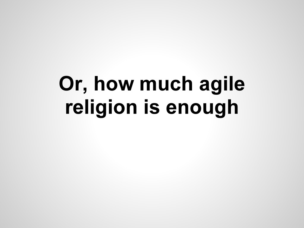 Or, how much agile religion is enough