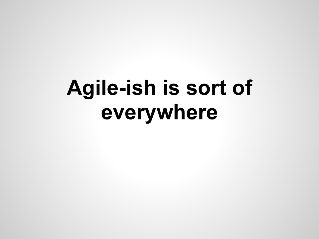 Agile-ish is sort of everywhere