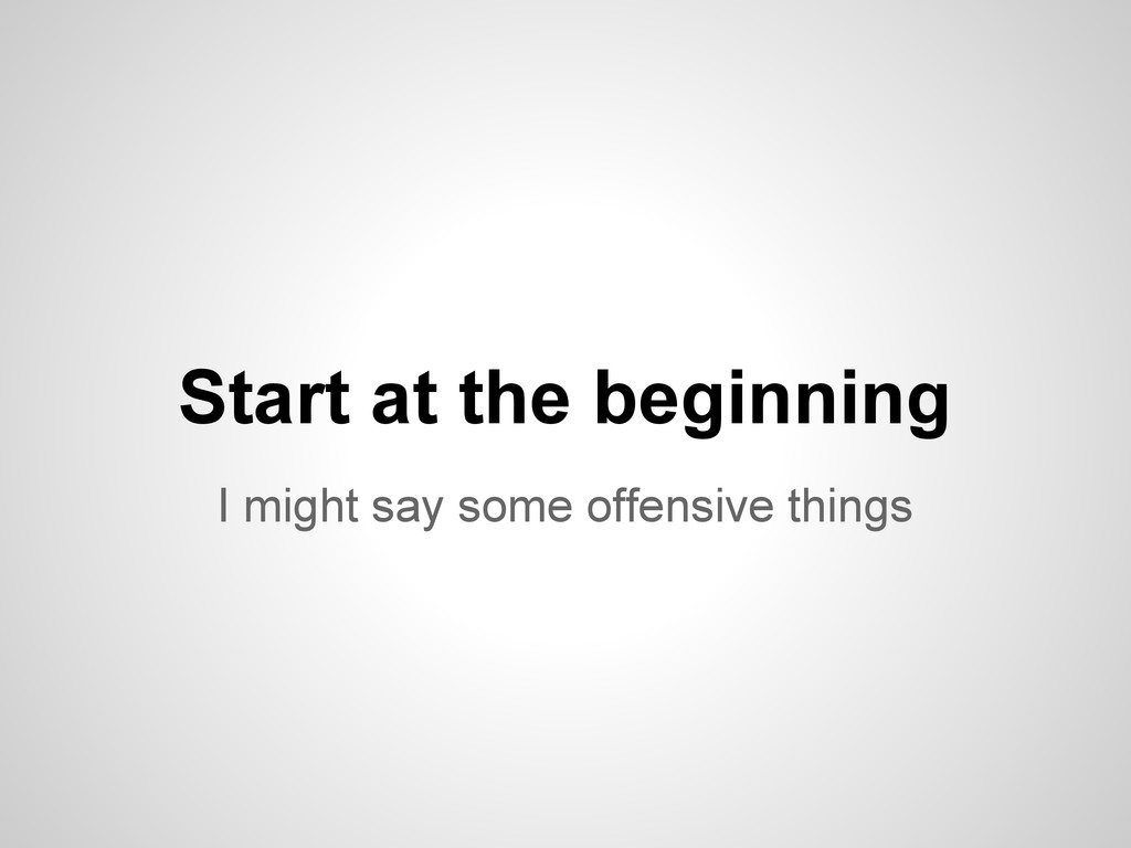 I might say some offensive things Start at the ...