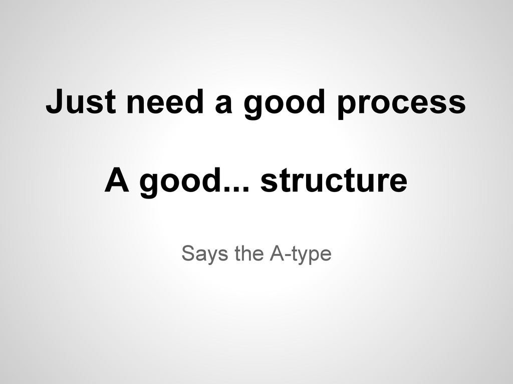Says the A-type Just need a good process A good...