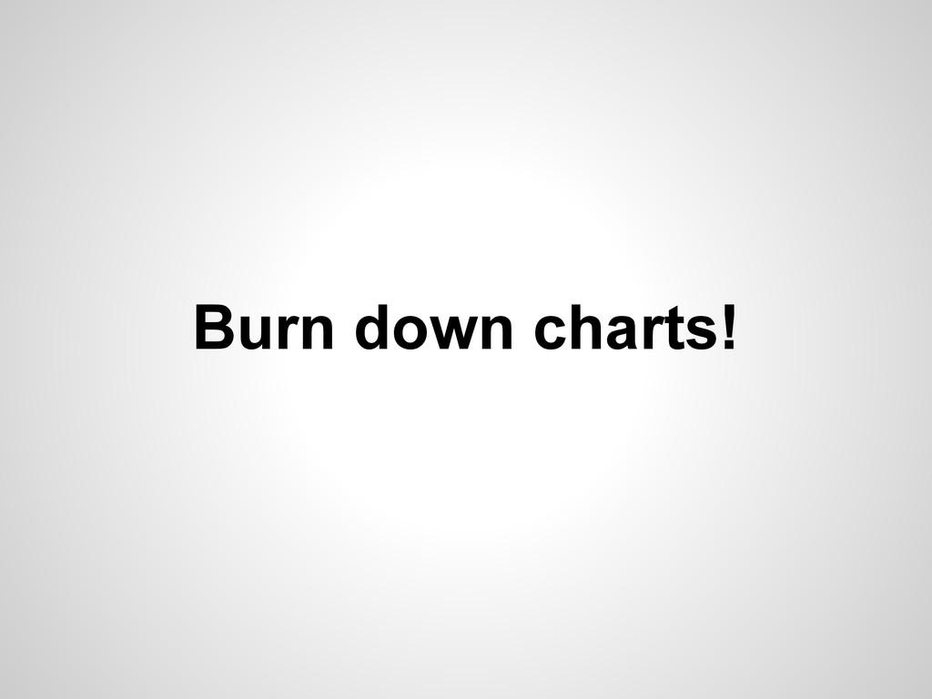 Burn down charts!