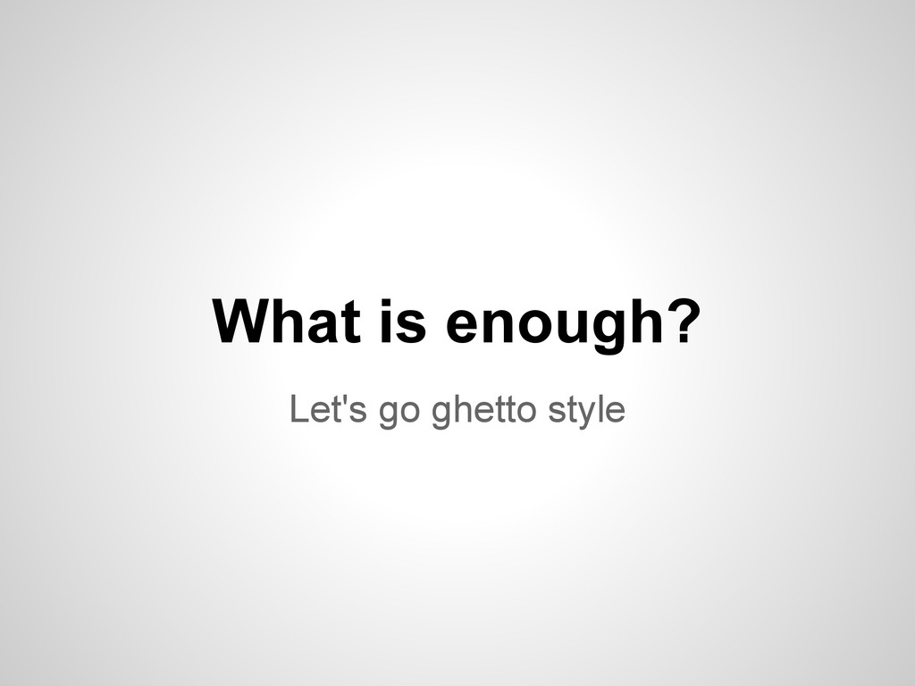 Let's go ghetto style What is enough?
