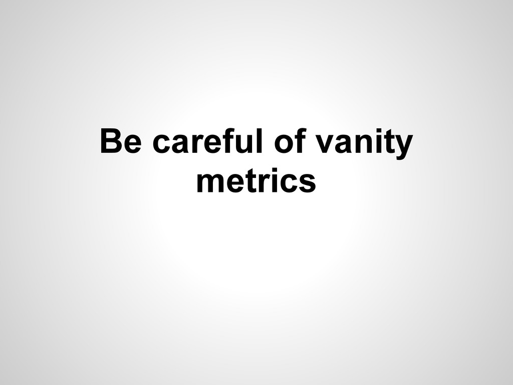Be careful of vanity metrics