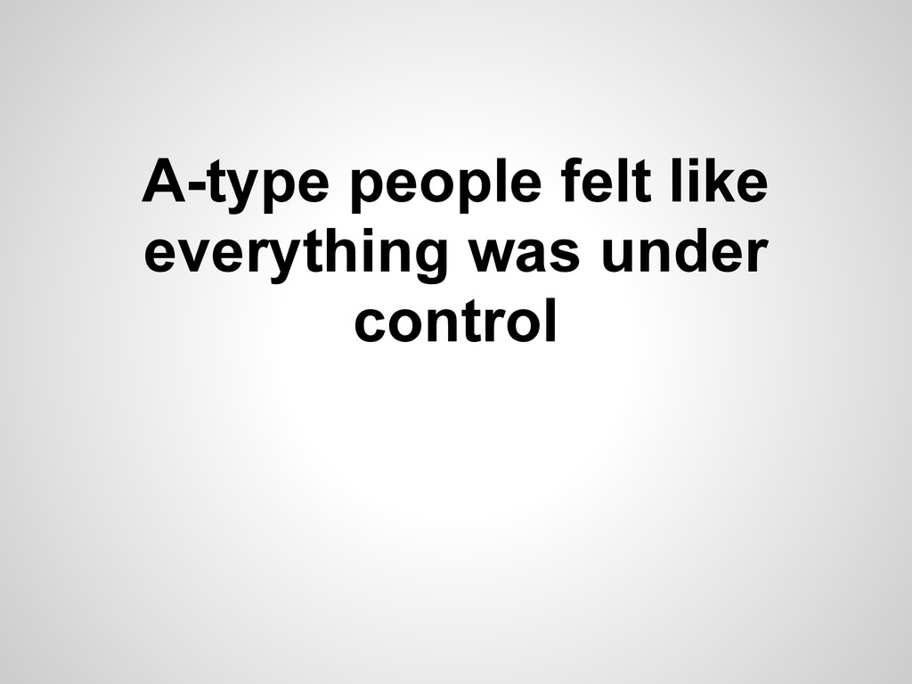 A-type people felt like everything was under co...