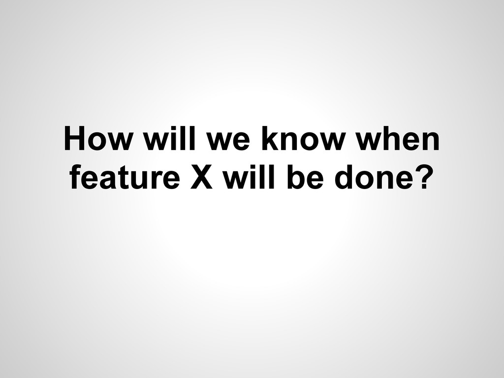 How will we know when feature X will be done?