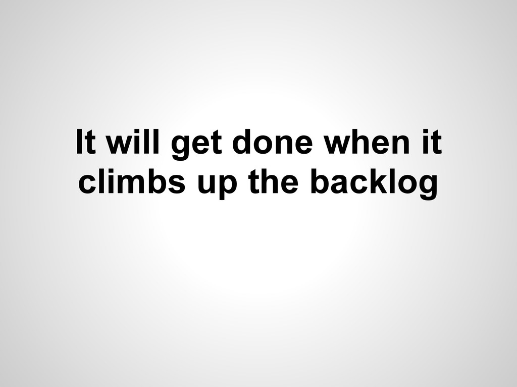 It will get done when it climbs up the backlog