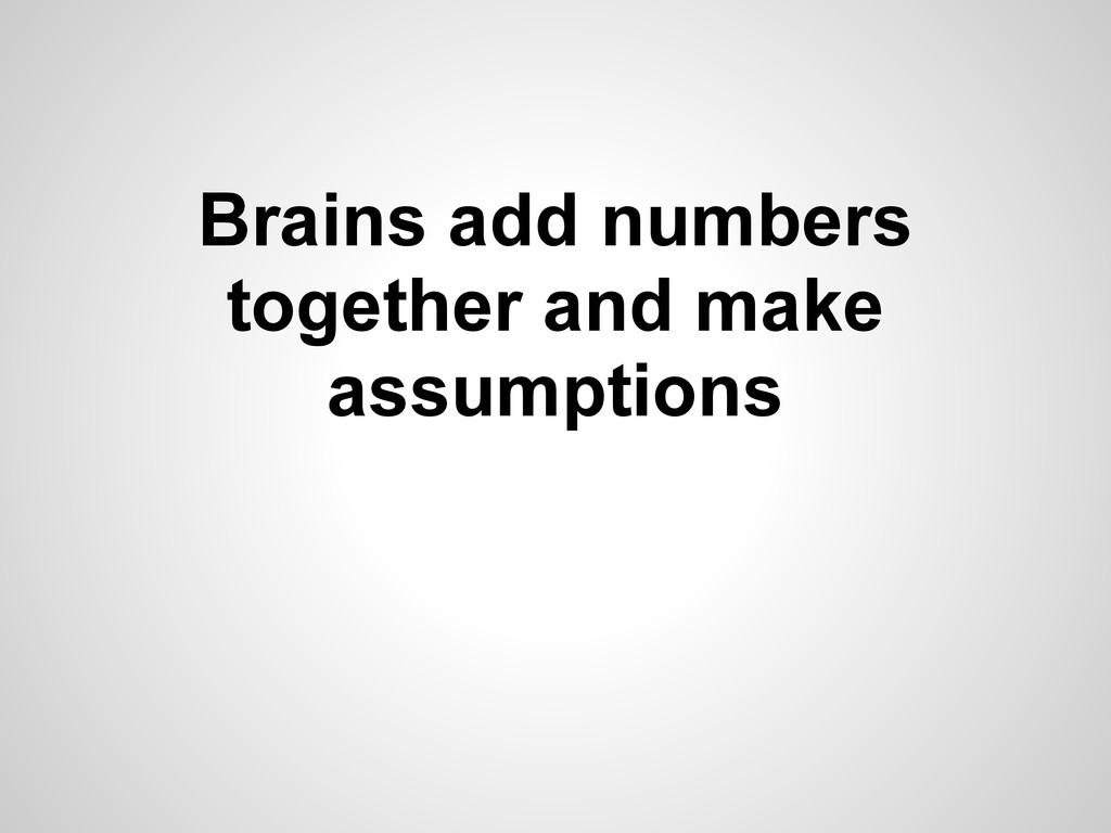 Brains add numbers together and make assumptions