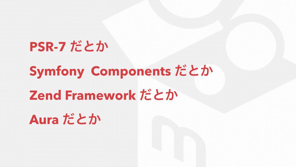 PSR-7 ͩͱ͔ Symfony Components ͩͱ͔ Zend Framework...