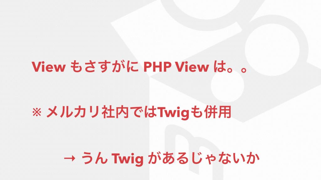 View ͕͢͞ʹ PHP View ɻɻ ※ ϝϧΧϦࣾͰTwigซ༻ → ͏Μ ...
