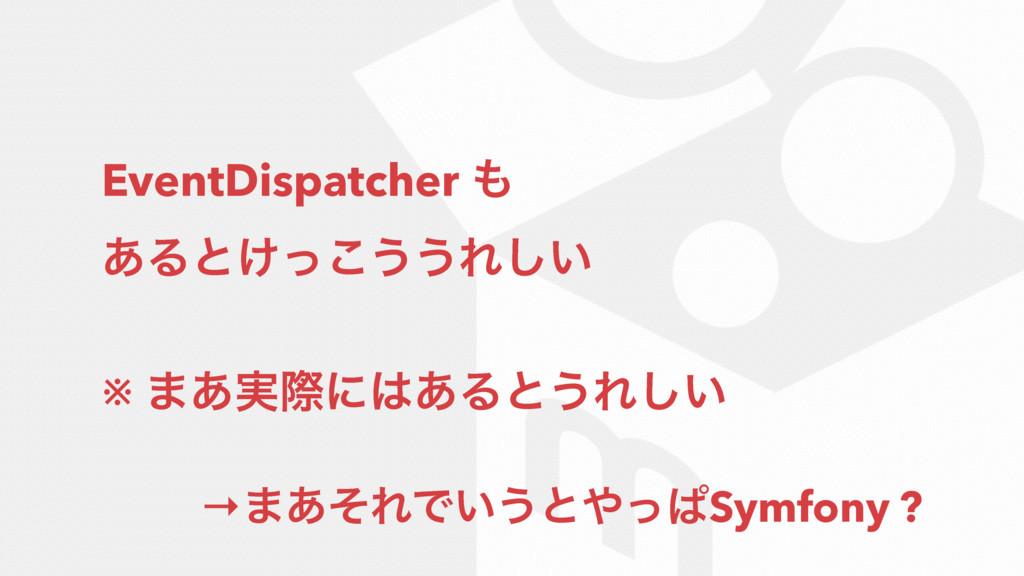 EventDispatcher  ͋Δͱ͚ͬ͜͏͏Ε͍͠ ※ ·࣮͋ࡍʹ͋Δͱ͏Ε͍͠ →...