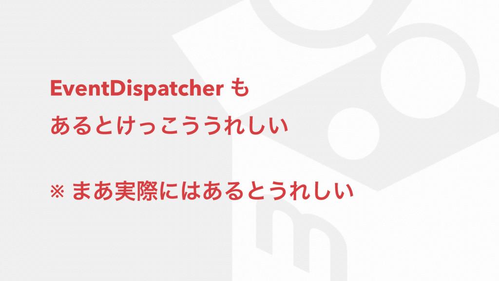 EventDispatcher  ͋Δͱ͚ͬ͜͏͏Ε͍͠ ※ ·࣮͋ࡍʹ͋Δͱ͏Ε͍͠