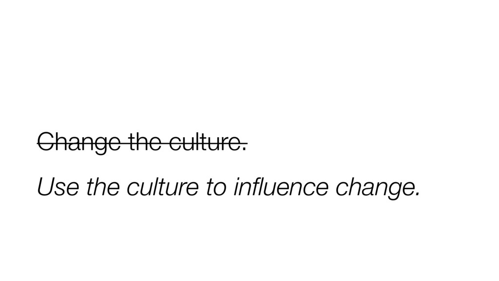 Change the culture. Use the culture to influence...