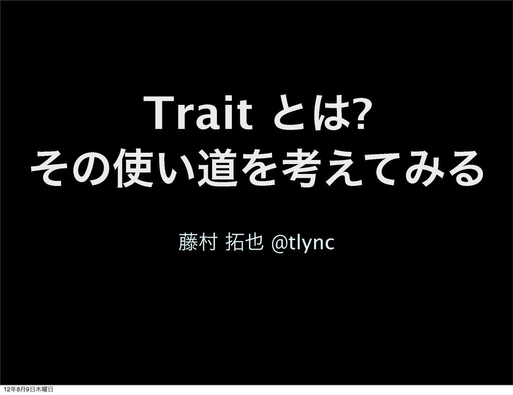 Trait ͱ? ͦͷ͍ಓΛߟ͑ͯΈΔ ౻ଜ  @tlync 128݄9༵