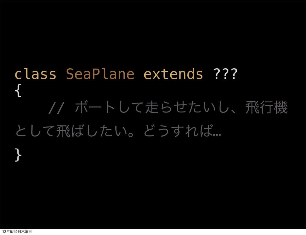 class SeaPlane extends ??? { // Ϙʔτͯ͠Β͍ͤͨ͠ɺඈߦػ...