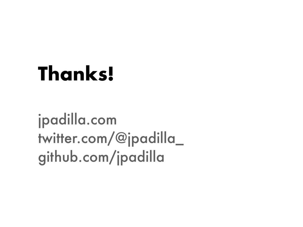 Thanks! jpadilla.com twitter.com/@jpadilla_ git...