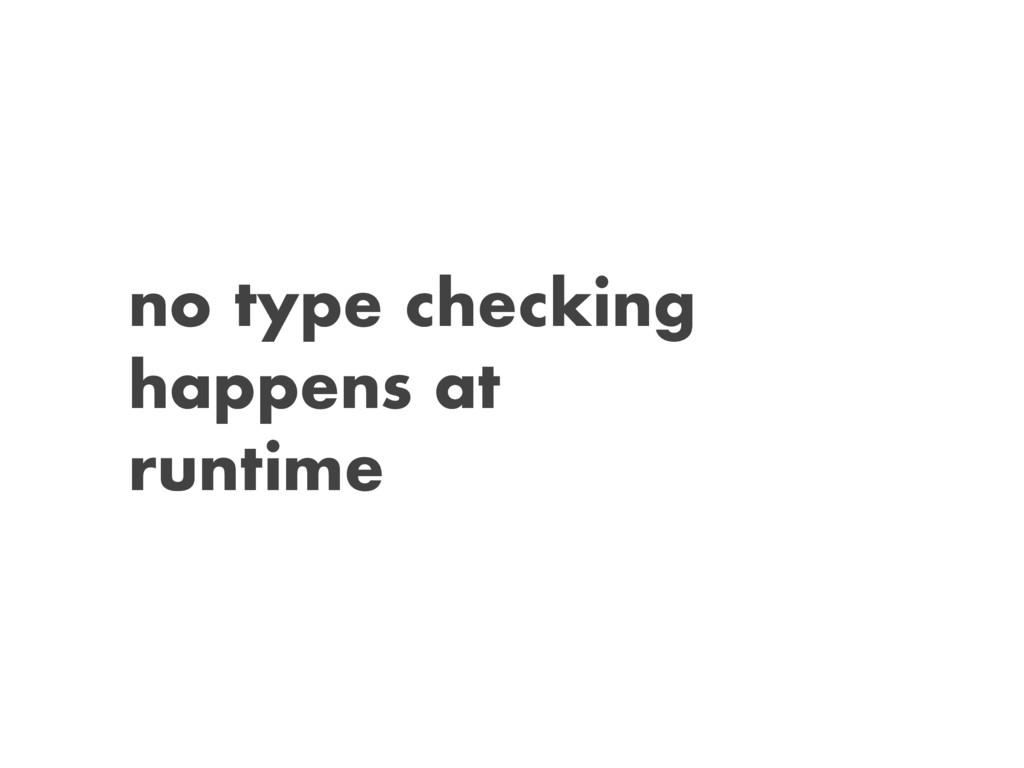no type checking happens at runtime