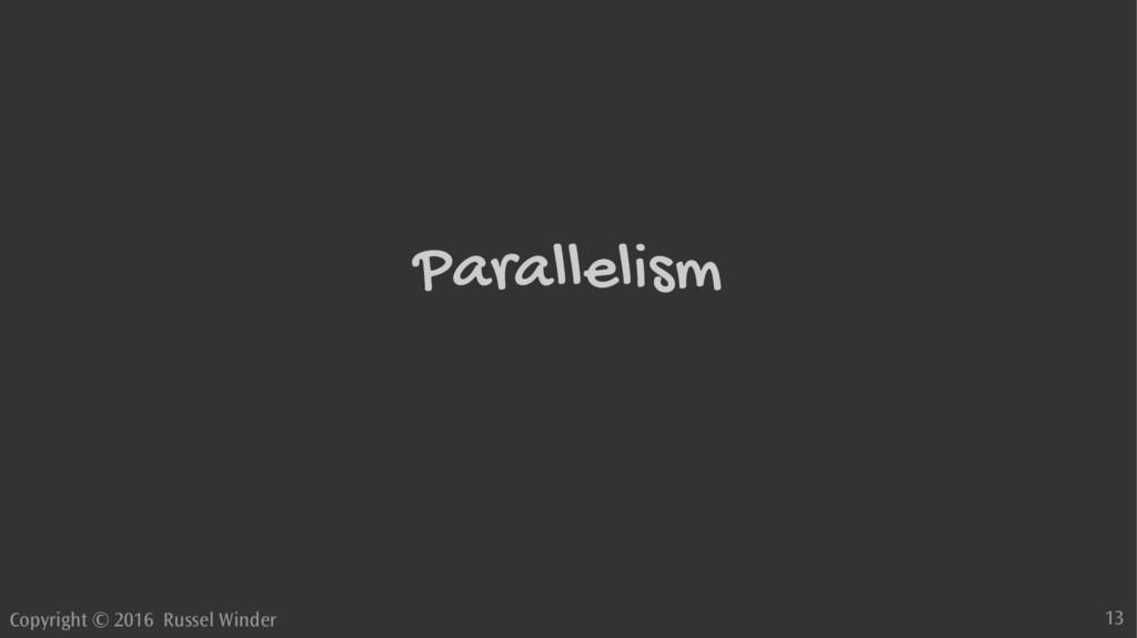 Copyright © 2016 Russel Winder 13 Parallelism