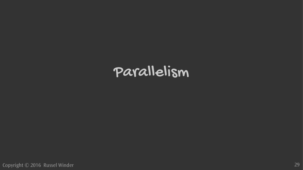 Copyright © 2016 Russel Winder 29 Parallelism