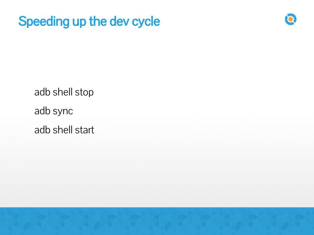 Speeding up the dev cycle adb shell stop adb sy...
