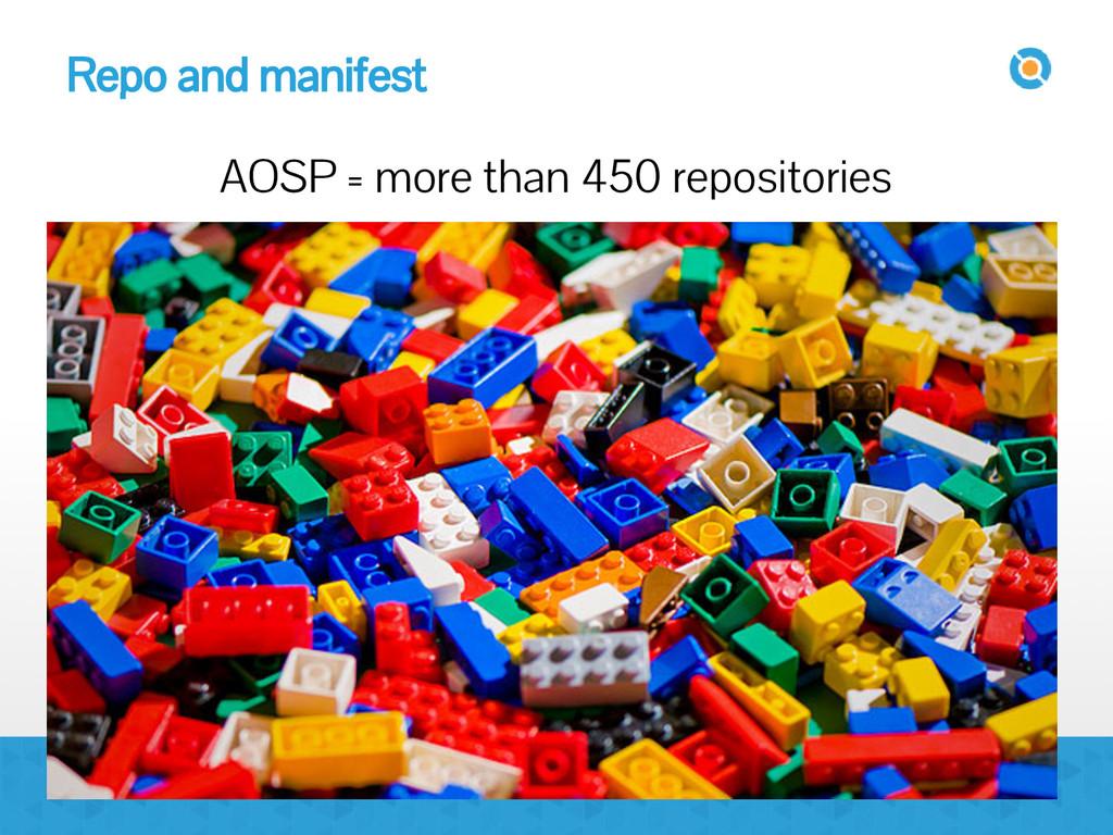 Repo and manifest AOSP = more than 450 reposito...