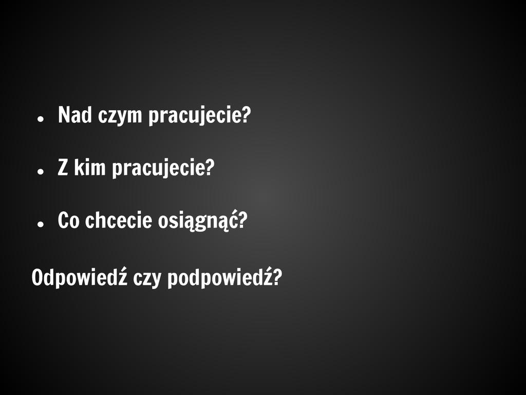 ● Nad czym pracujecie? ● Z kim pracujecie? ● Co...