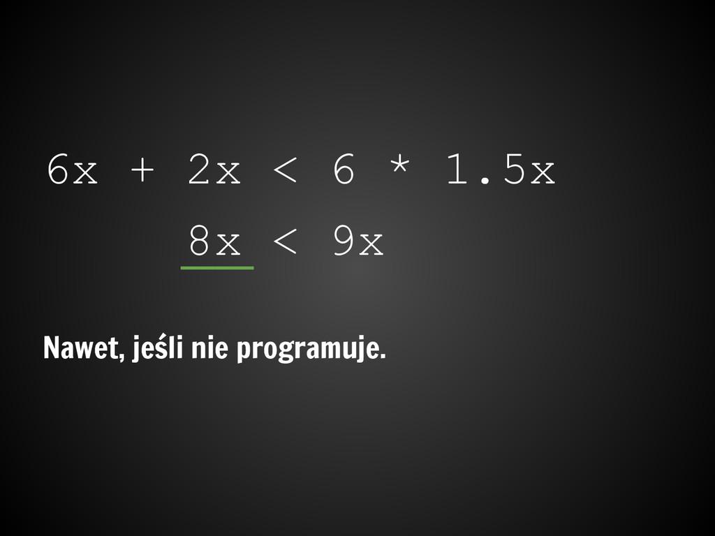 6x + 2x < 6 * 1.5x 8x < 9x Nawet, jeśli nie pro...
