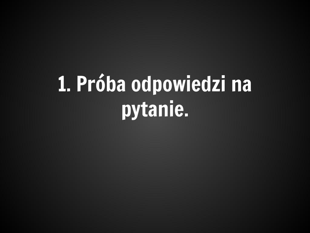 1. Próba odpowiedzi na pytanie.