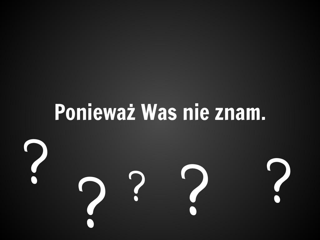 Ponieważ Was nie znam. ? ? ? ? ?