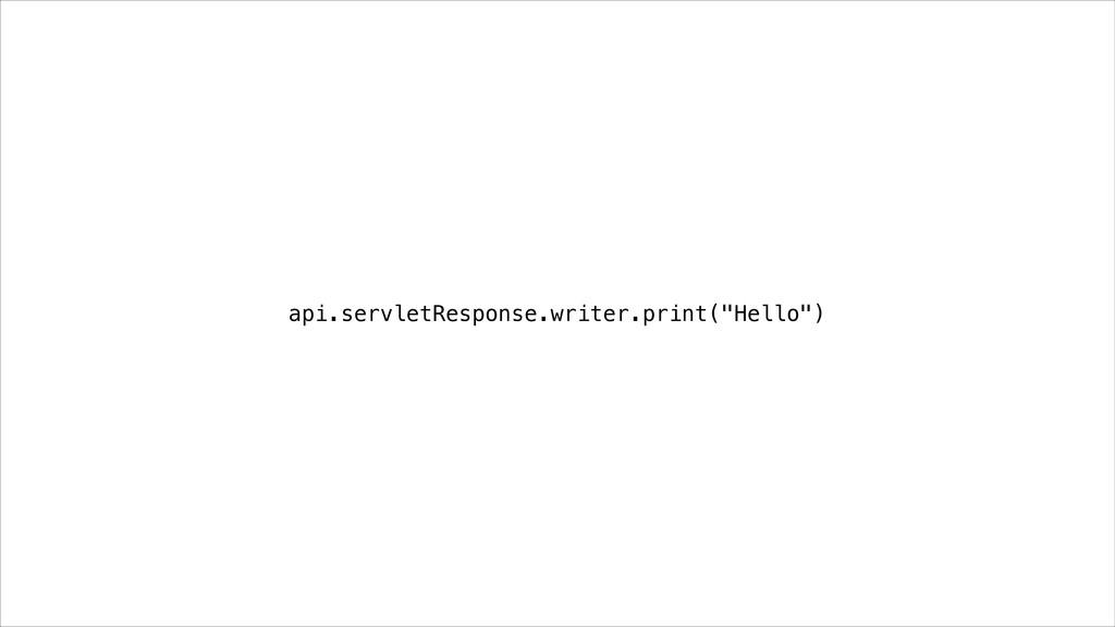 """api.servletResponse.writer.print(""""Hello"""")"""