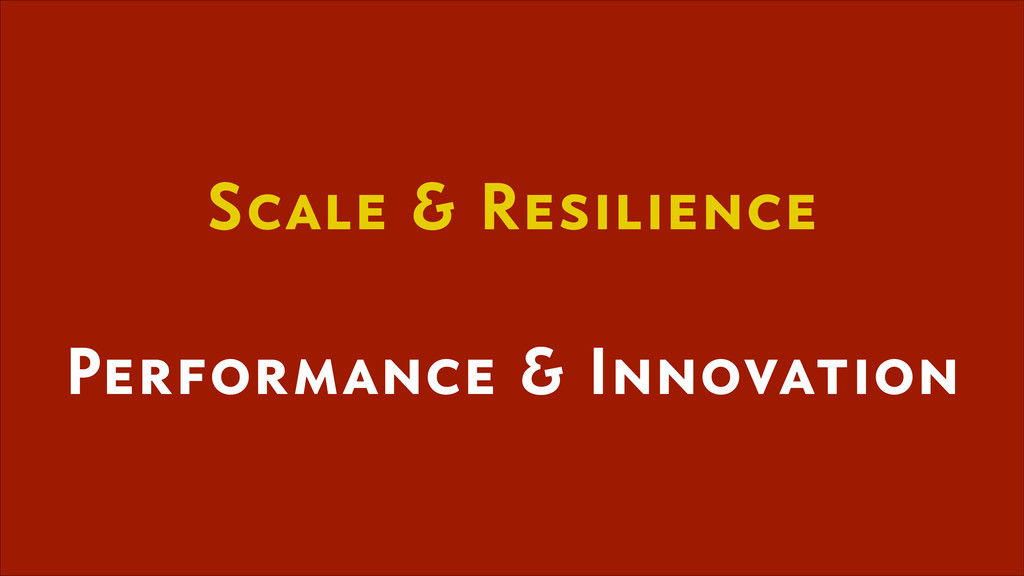 Scale & Resilience ! Performance & Innovation