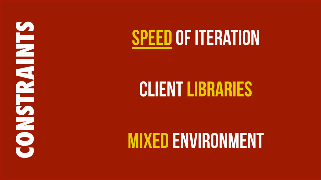 CONSTRAINTS Speed of Iteration ! Client Librari...