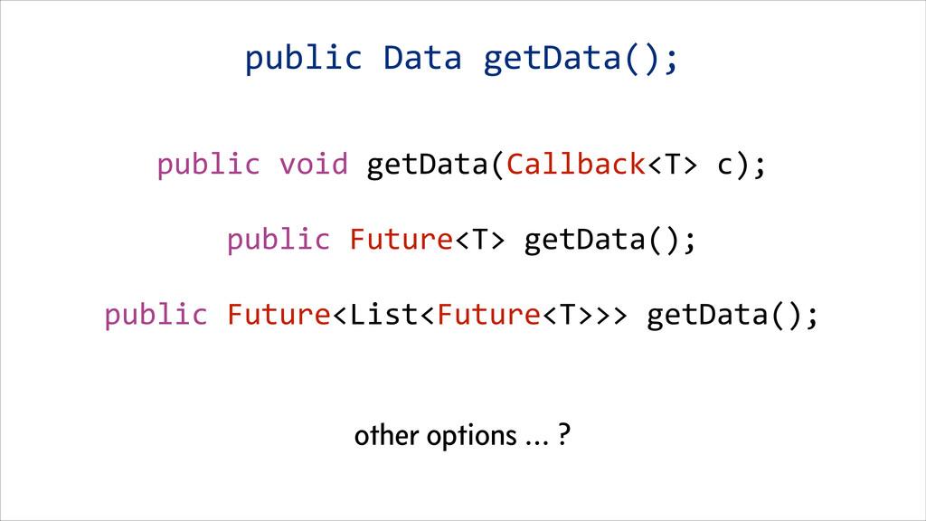 public void getData(Callback<T> c); ...