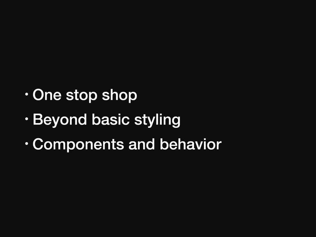 • One stop shop • Beyond basic styling • Compon...