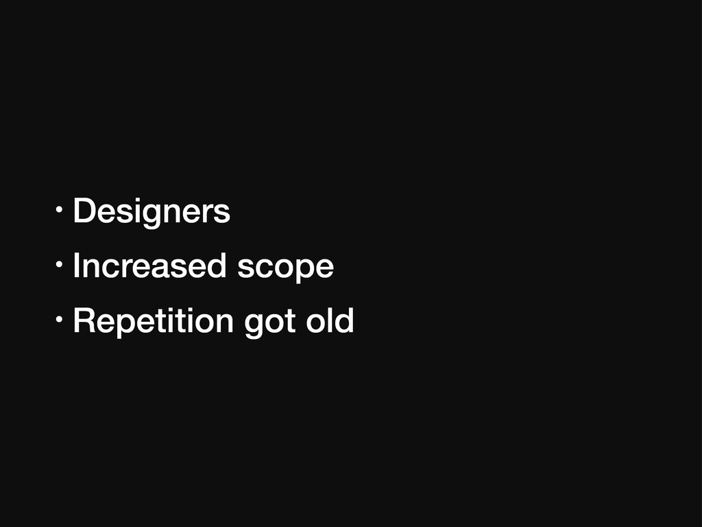 • Designers • Increased scope • Repetition got ...