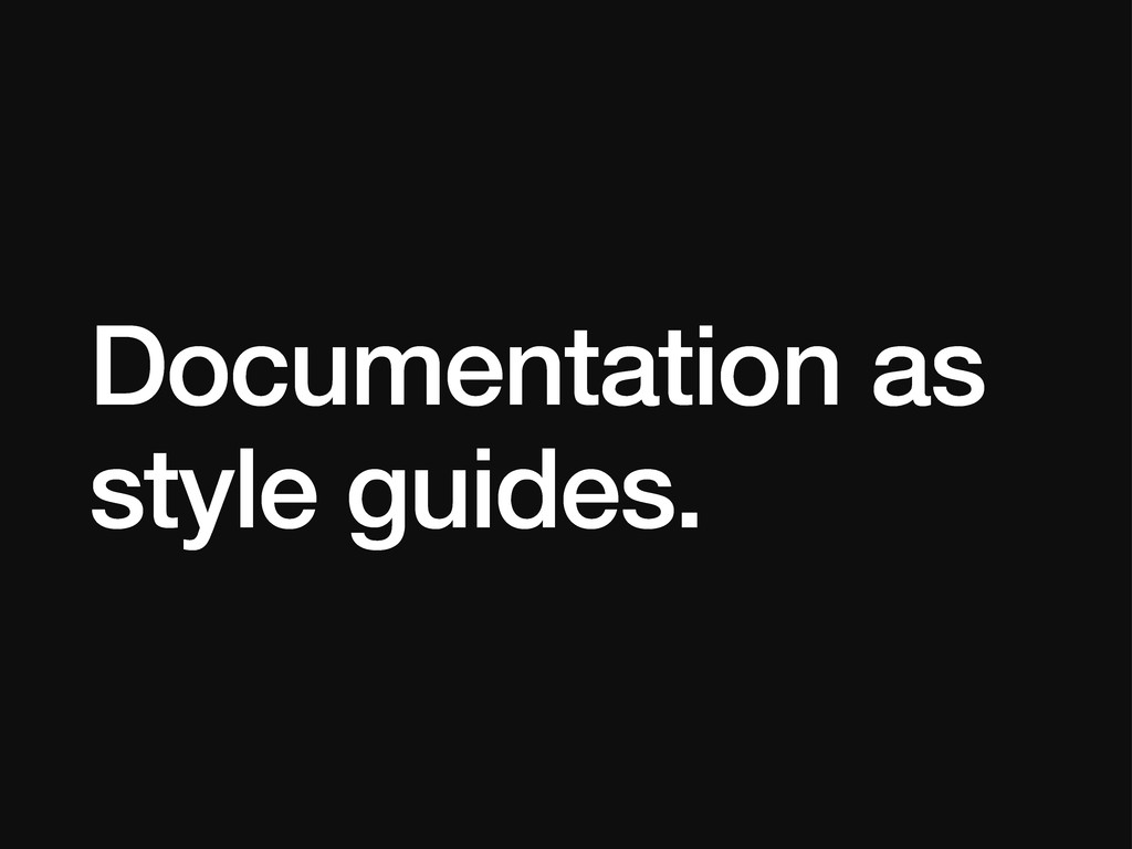 Documentation as style guides.