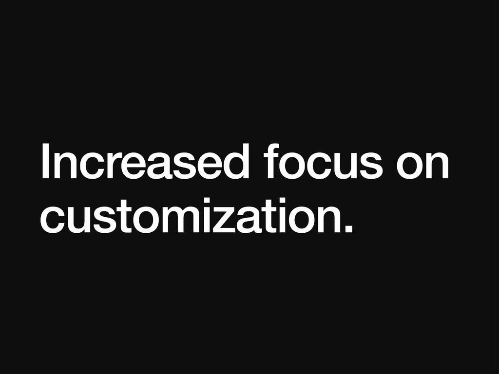 Increased focus on customization.
