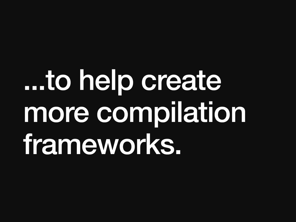...to help create more compilation frameworks.