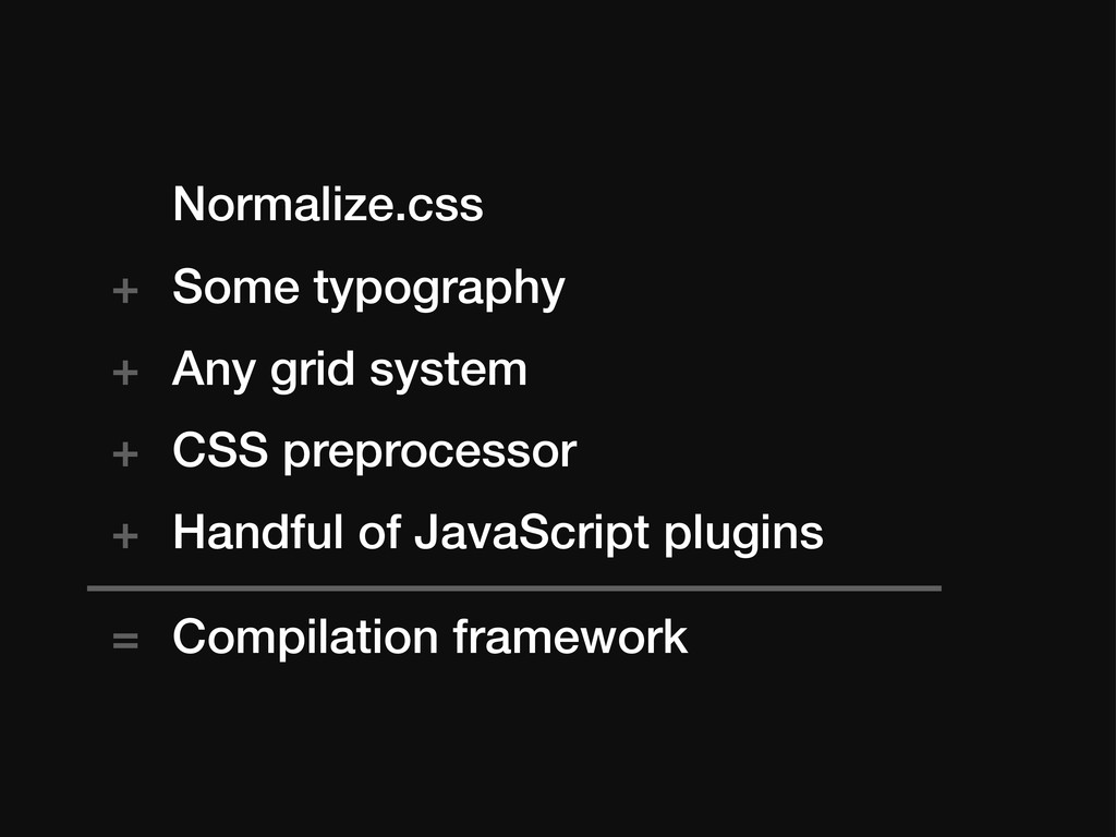 Normalize.css Some typography Any grid system C...