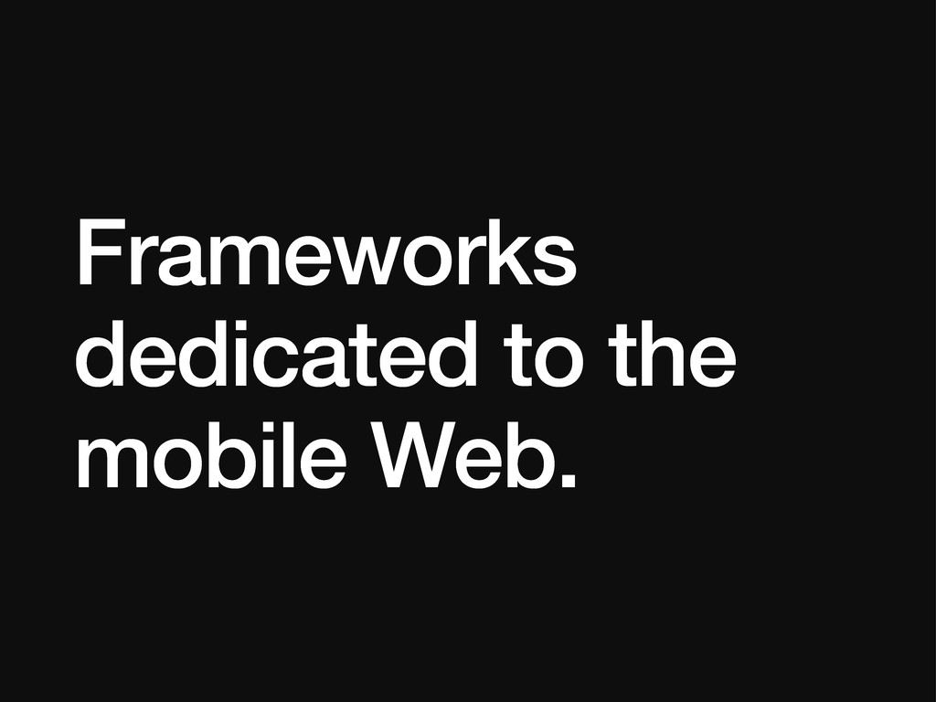 Frameworks dedicated to the mobile Web.